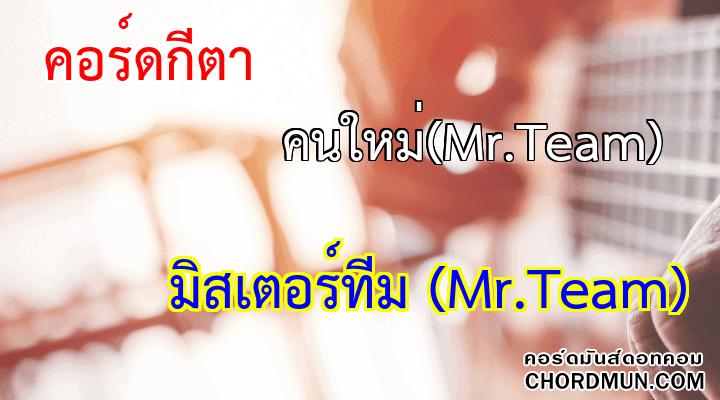 คอร์ดกีต้าร์ เพลง คนใหม่(Mr.Team)