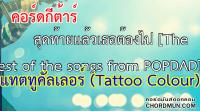 คอร์ดเพลง คอร์ด เพลง สุดท้ายแล้วเธอต้องไป [The Rest of the songs from POPDAD] - แทตทูคัลเลอร์ (Tattoo Colour)