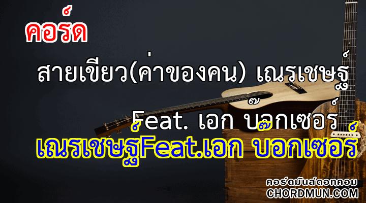 คอร์ด เพลง สายเขียว(ค่าของคน) เณรเชษฐ์ Feat. เอก บ๊อกเซอร์