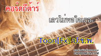 คอร์ดเพลง คอร์ดเพลงง่ายๆ เพลง เลวไม่พอใจเธอ - Toon[Fx] ป.ช.พ.
