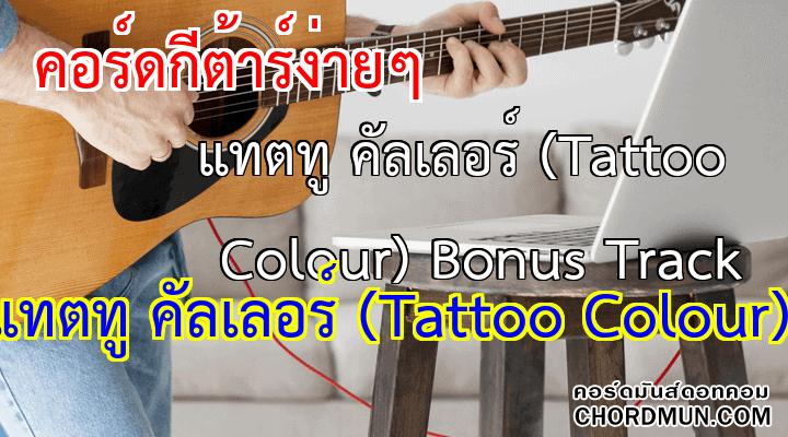 คอร์ดกีตาร์พื้นฐาน เพลง แทตทู คัลเลอร์ (Tattoo Colour) Bonus Track