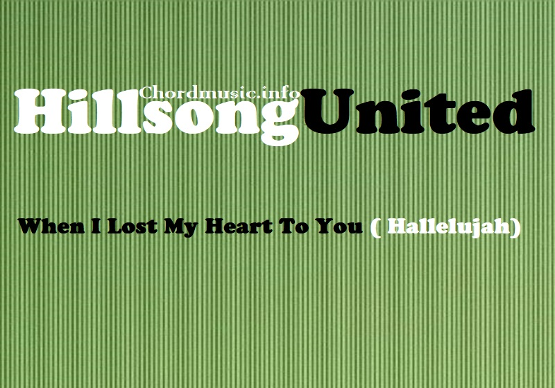 When I Lost My Heart To You Hallelujah Hillsong United Chordmusic