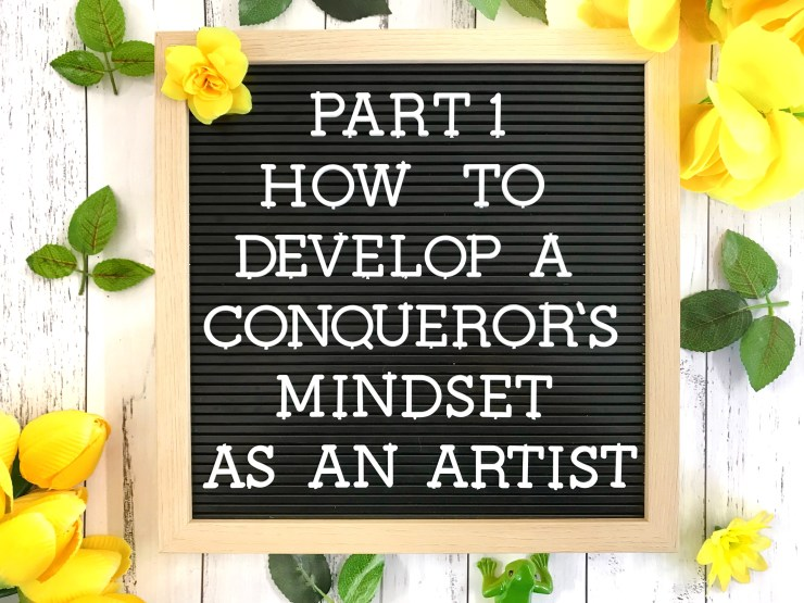 Part 1: How to Develop a Conqueror's Mindset as an Artist