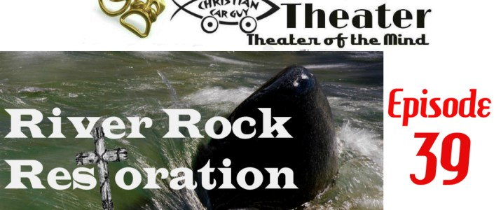Christian Car Guy Theater Episode 39: River Rock Resotration