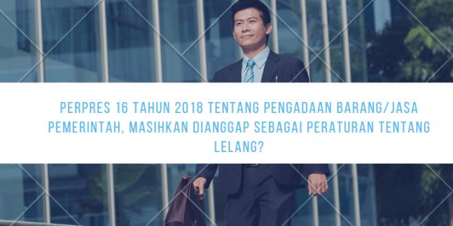 Perpres 16 tahun 2018 tentang Pengadaan Barang/Jasa Pemerintah, masihkan dianggap sebagai Peraturan tentang Lelang?