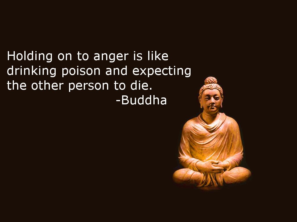 Holding on to anger is like drinking poison and expecting the other person to die - Buddha