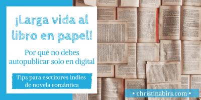 larga-vida-al-libro-en-papel-christina-birs-tips-para-escritores-indies-de-novela-romantica