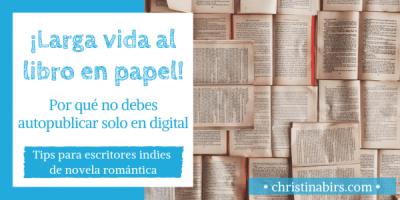 ¡Larga vida al libro en papel! Por qué no debes autopublicar solo en digital