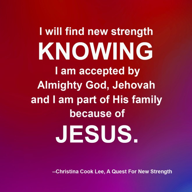 I will find new strength knowing I am accepted by Almighty God, Jehovah and I am part of His family because of Jesus. --Christina Cook Lee, A Quest For New Strength