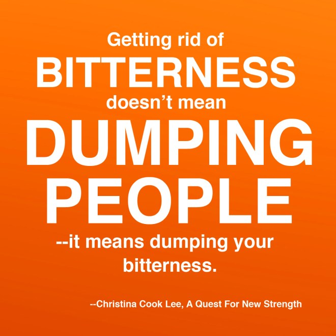 Getting rid of bitterness doesn't mean dumping people--it means dumping your bitterness. --Christina Cook Lee, A Quest For New Strength