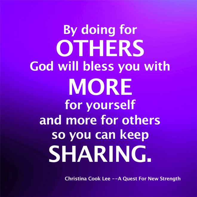 By doing for others, God will bless you with more for yourself and more for others so you can keep sharing. --Christina Cook Lee, A Quest For New Strength