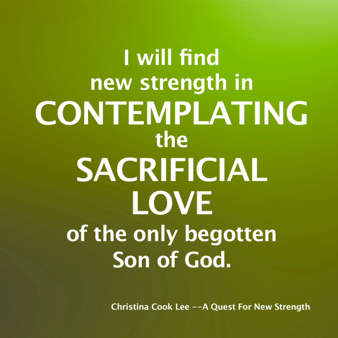 I will find new strength in contemplating the sacrificial love of the only begotten Son of God. --Christina Cook Lee, A Quest For New Strength