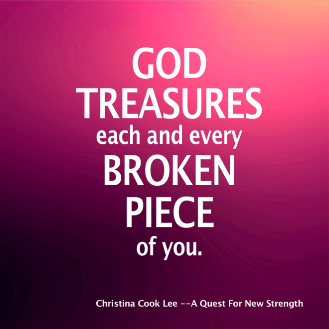 God treasures each and every broken piece of you. --Christina Cook Lee, A Quest For New Strength
