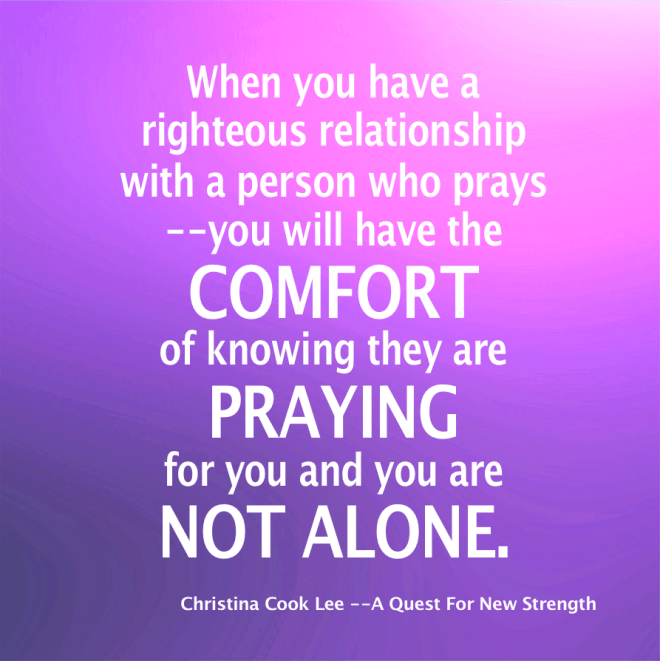When you have a righteous relationship with a person who prays--you will have the comfort of knowing they are praying for you and you are not alone. --Christina Cook Lee, A Quest For New Strength