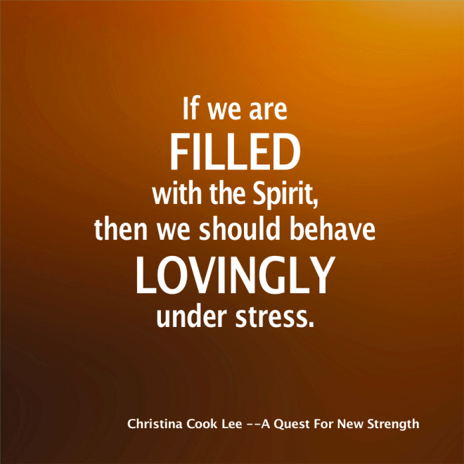 If we are filled with the Spirit, then we should behave lovingly under stress. --Christina Cook Lee, A Quest For New Strength