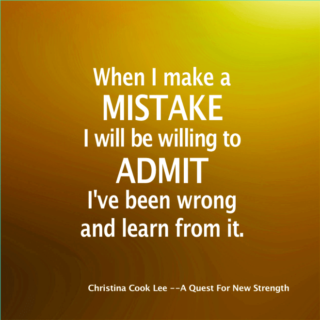 When I make a mistake I will be willing to admit I've been wrong and learn from it. --Christina Cook Lee, A Quest For Virtue