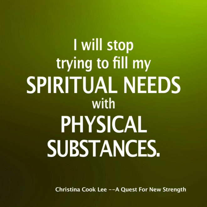 I will stop trying to fill my spiritual needs with physical substances. --Christina Cook Lee, A Quest For New Strength