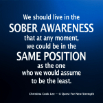 We should live in the sober awareness that at any moment, we could be in the same position as the one who we would consider to be the least. --Christina Cook Lee, A Quest For New Strength
