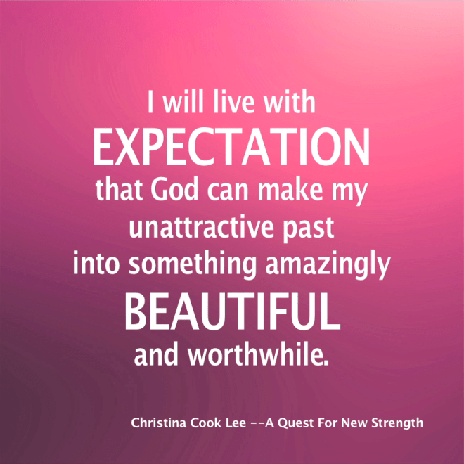 I will live with expectation that God can make my unattractive past into something amazingly beautiful and worthwhile. --Christina Cook Lee, A Quest For New Strength