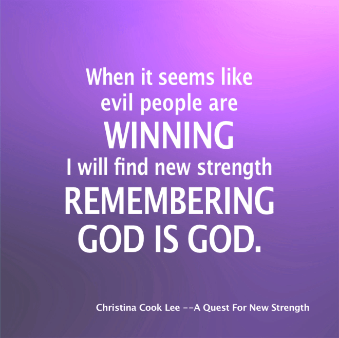 When it seems like evil people are winning I will find new strength remembering God is God. --Christina Cook Lee, A Quest For New Strength