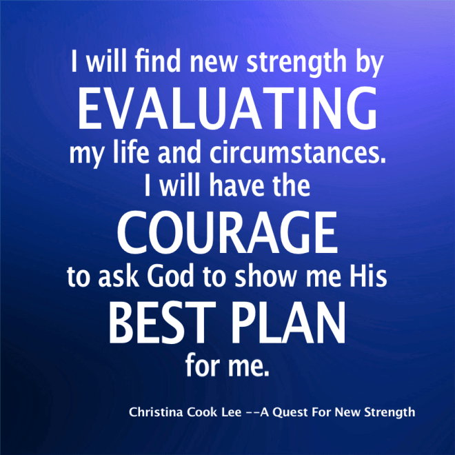 I will find new strength by evaluating my life and circumstances. I will have the courage to ask God to show me His best plan for me. --Christina Cook Lee, A Quest For New Strength