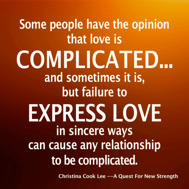 Some people have the opinion that love is 'complicated'…and sometimes it is, but failure to express love in sincere ways, can cause any love relationship to be complicated. --Christina Cook Lee, A Quest For New Strength