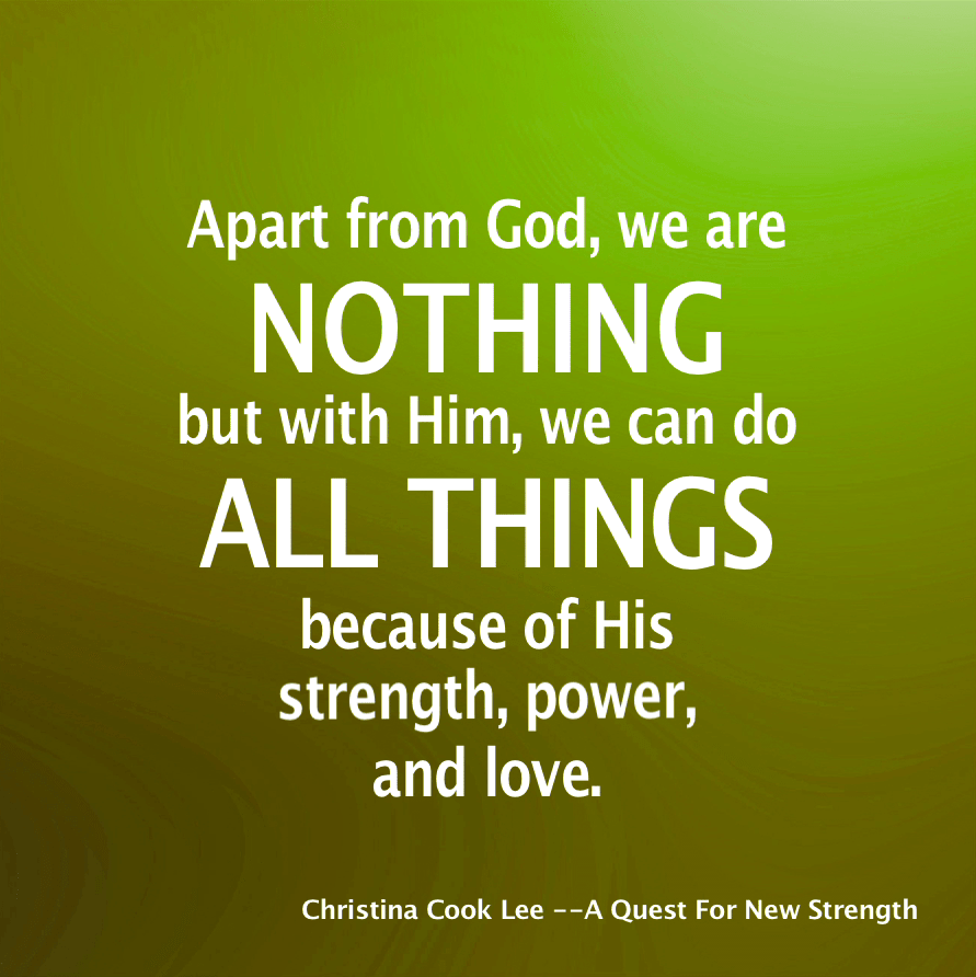 Apart from God, we are nothing—but with Him, we can do all things because of His strength, power, and love. --Christina Cook Lee, A Quest For New Strength