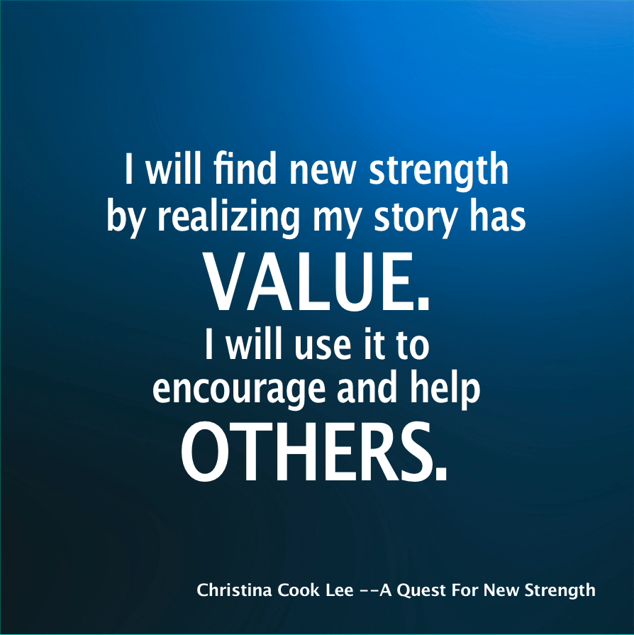 I will find new strength by realizing my story has value. I will use it to encourage and help others. --Christina Cook Lee, A Quest For New Strength