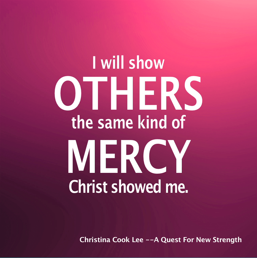 I will show others the same kind of mercy Christ showed me. --Christina Cook Lee, A Quest For New Strength