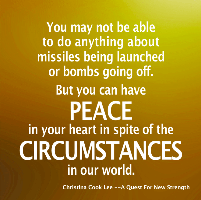 You may not be able to do anything about missiles being launched or bombs going off, but you can have peace in your heart, in spite of the circumstances in our world. --Christina Cook Lee, A Quest For New Strength