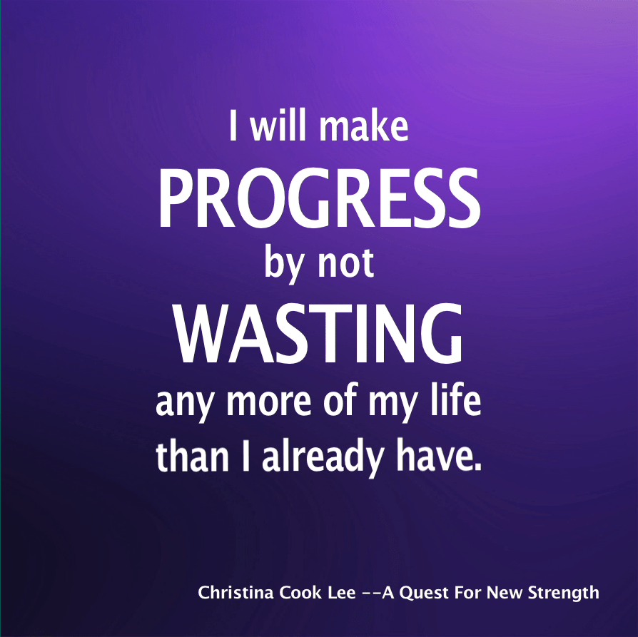 I will make progress by not wasting any more of my life than I already have. --Christina Cook Lee, A Quest For New Strength