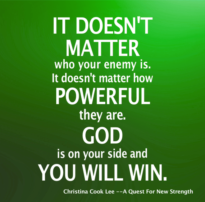 It doesn't matter who your enemy is. It doesn't matter how powerful they are. God is on your side and you will win. --Christina Cook Lee, A Quest For New Strength