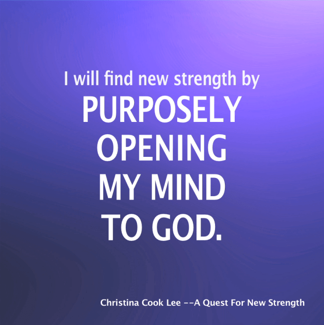 I will find new strength by purposely opening my mind to God. --Christina Cook Lee, A Quest For New Strength