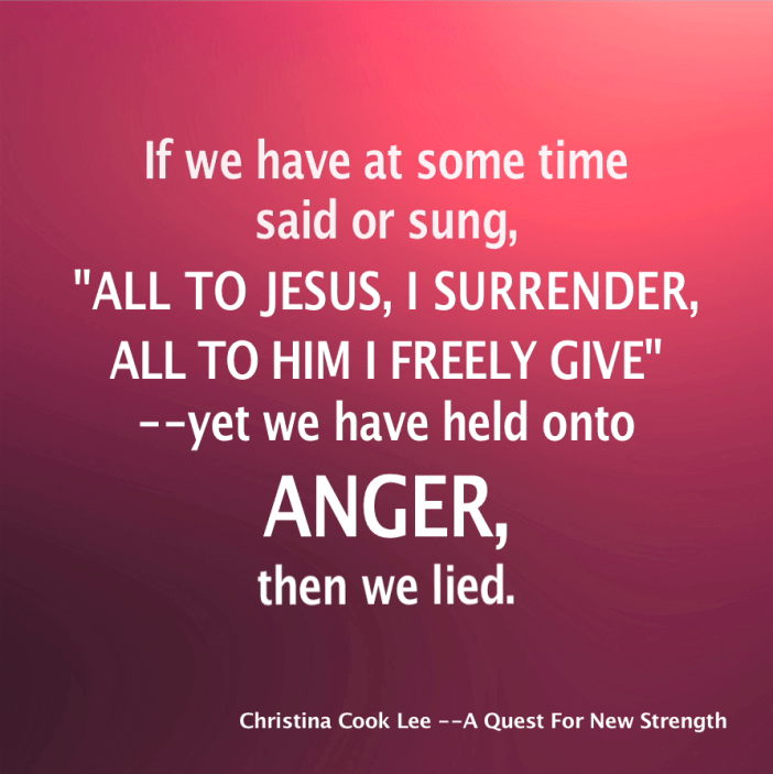 """If we have at some time said or sung, """"All to Jesus, I surrender, all to Him I freely give""""—yet we have held onto anger, then we lied. --Christina Cook Lee, A Quest For New Strength"""
