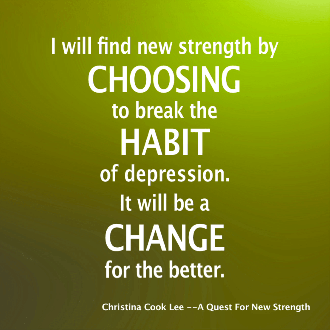 I will find new strength by choosing to break the habit of depression. It will be a change for the better. --Christina Cook Lee, A Quest For New Strength