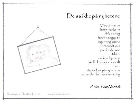 Dikt om sorg - De sa ikke på nyhetene - Anita Toni Nordvik. Psykolog Christine Lien Bergen Norge Norway. Privat psykolog. Parterapi og individualterapi. Emosjonsfokusert terapi. Sorg, sorgterapi, mestring av sorg, krisepsykologi, sorgreaksjoner, komplisert sorg, depresjoner, angst, utbrenthet, utbrent. Traume traumer traumatisert traumeterapi. Kompleks traumatisering. Dissosiasjon. Følelser. Kriser og kriseberedskap. Hjelp til pårørende. Emotion focused therapy Bergen. Klinikk for krisepsykologi. Senter for krisepsykologi. Anbefalt terapeut parterapeut. Emotion revolution Bergen 2018. Samlivsterapi. Individualterapi. Anbefalt psykolog. Selvutvikling og mindfulness. Ikkevoldskommunikasjon. Empatisk kommunikasjon. Kommunikasjonsproblemer. Giraffspråk.