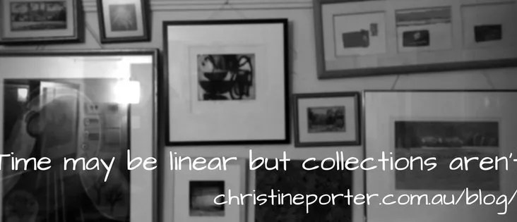 "Christine Porter Blog Post ""Time may be linear but people's collections aren't"" - about how people collect, and how a collection is the intersection between one person's creative episode and other person's life episode."