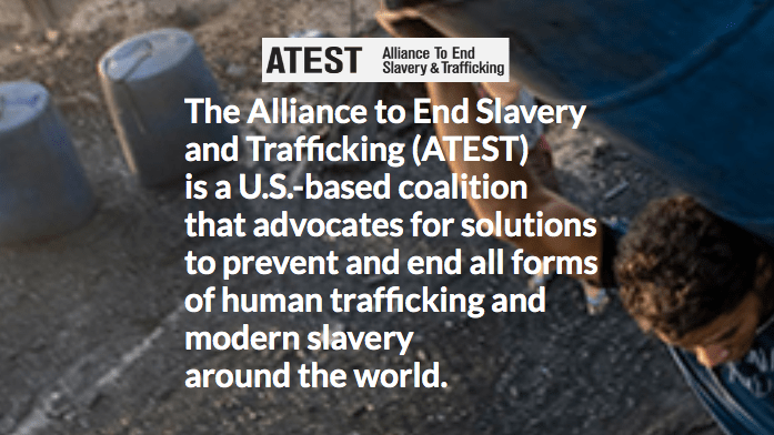 The Alliance to End Slavery  and Trafficking (ATEST) is a U.S.-based coalition  that advocates for solutions to prevent and end all forms  of human trafficking and  modern slavery around the world