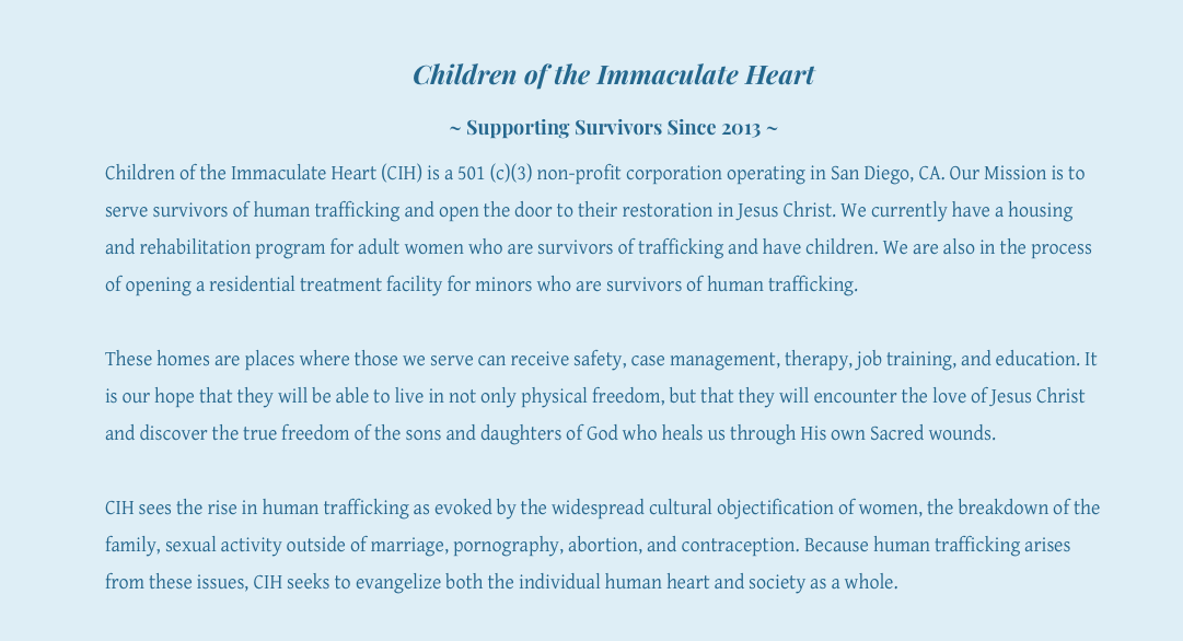 "US CALIFORNIA SHELTER – ""CHILDREN OF THE IMMACULATE HEART"" –  Our Mission is to serve survivors of human trafficking and open the door to their restoration in Jesus Christ. We currently have a housing and rehabilitation program for adult women who are survivors of trafficking and have children. We are also in the process of opening a residential treatment facility for minors who are survivors of human trafficking."