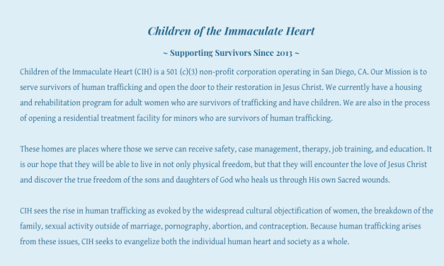 """US CALIFORNIA SHELTER – """"CHILDREN OF THE IMMACULATE HEART"""" –  Our Mission is to serve survivors of human trafficking and open the door to their restoration in Jesus Christ. We currently have a housing and rehabilitation program for adult women who are survivors of trafficking and have children. We are also in the process of opening a residential treatment facility for minors who are survivors of human trafficking."""