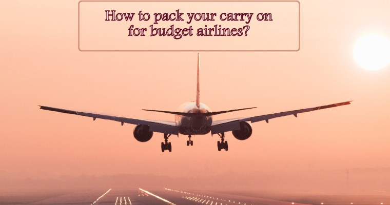 How to pack your carry on for budget airlines?