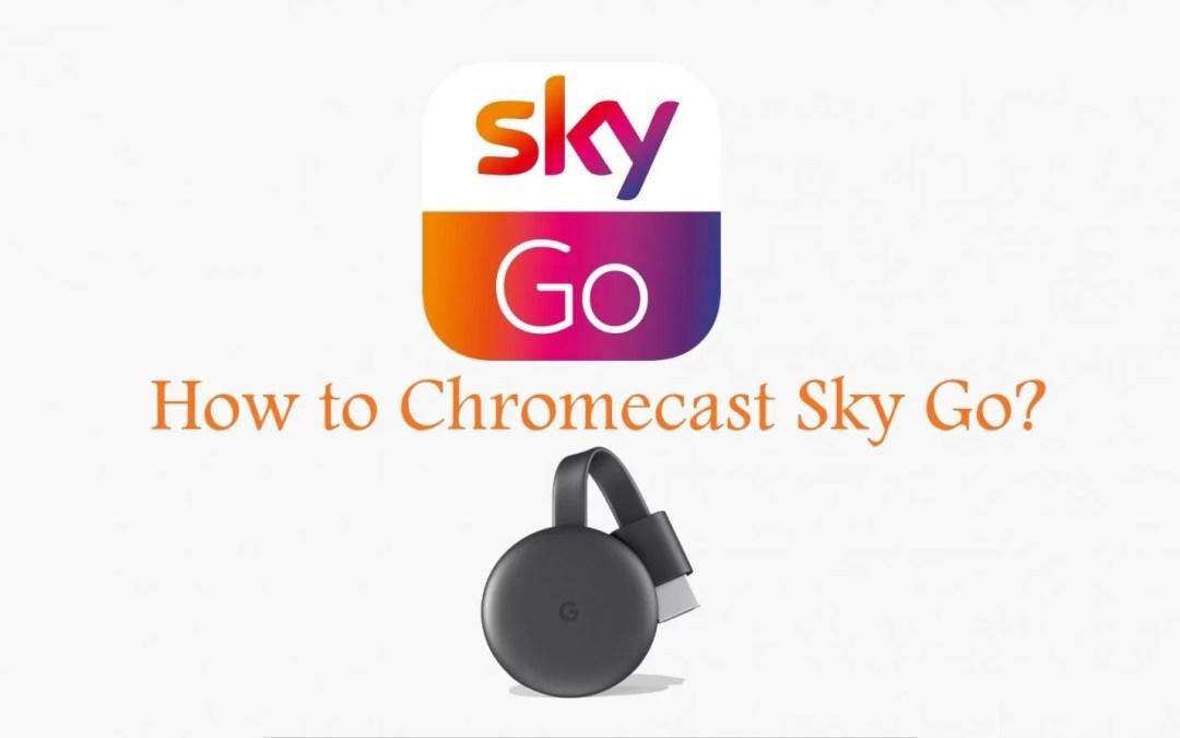 How to Chromecast Sky Go? [Updated 2019]