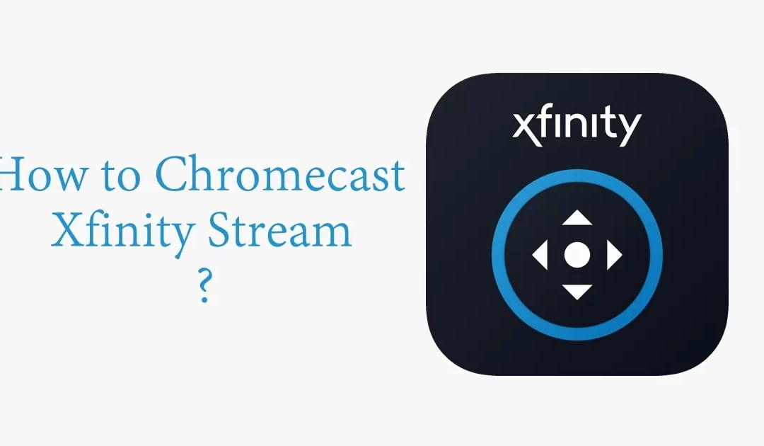 How to Chromecast Xfinity Stream to TV? [2019]