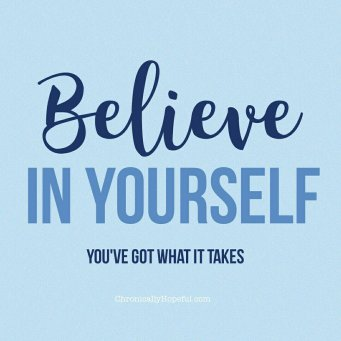 Believe in yourself, you've got what it takes
