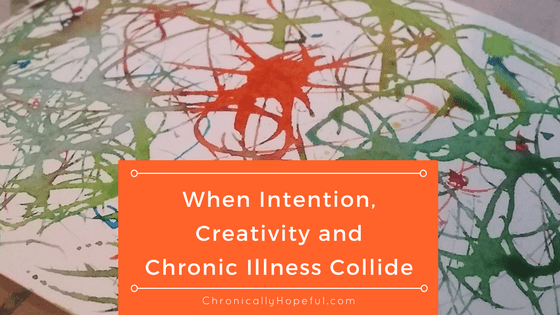 When intention, creativity and chronic illness collide, BLOG