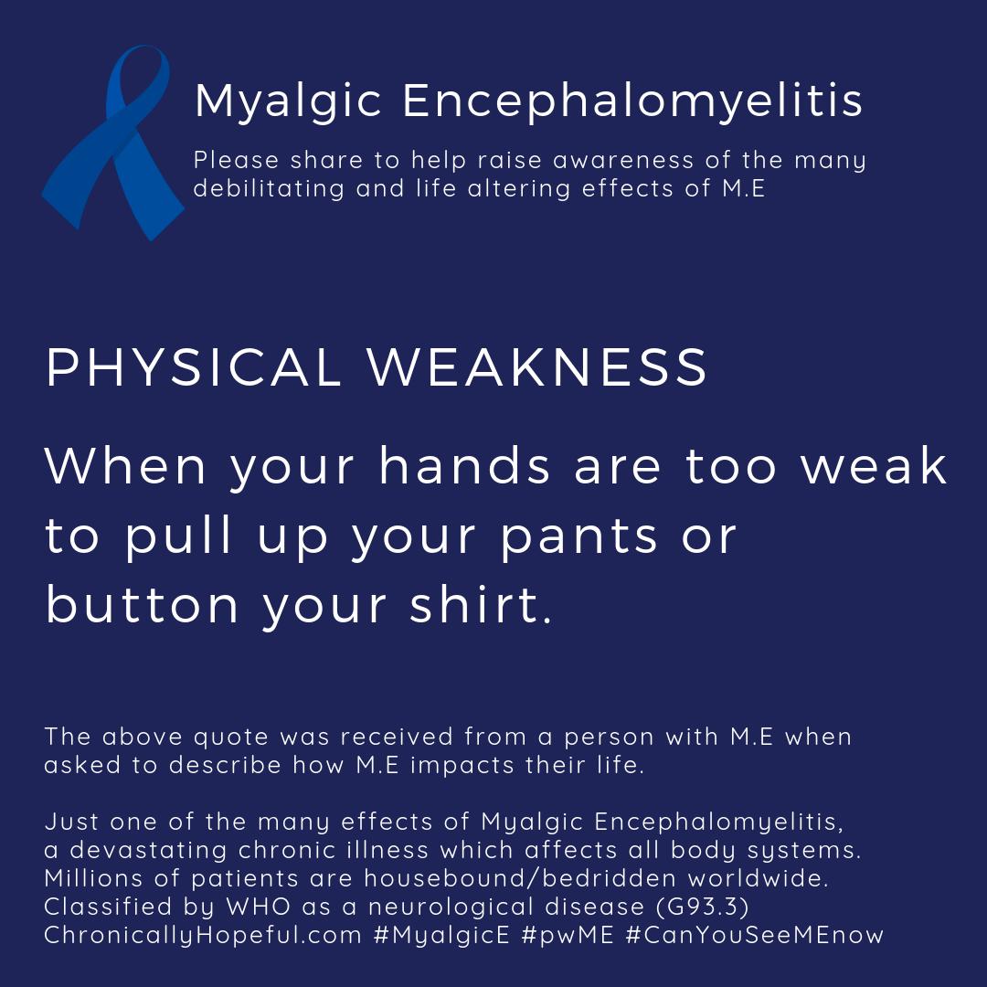 ME Awareness picture, Title reads, Physical Weakness, when your hands are too weak to pull up your pants or button your shirt. Just one of the effects of Myalgic Encephalomyelitis.