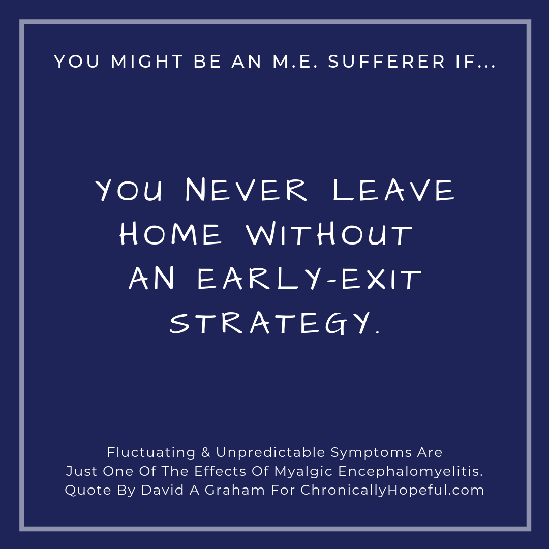 You might be a person with M.E. if... you never leave home without an early-exit strategy