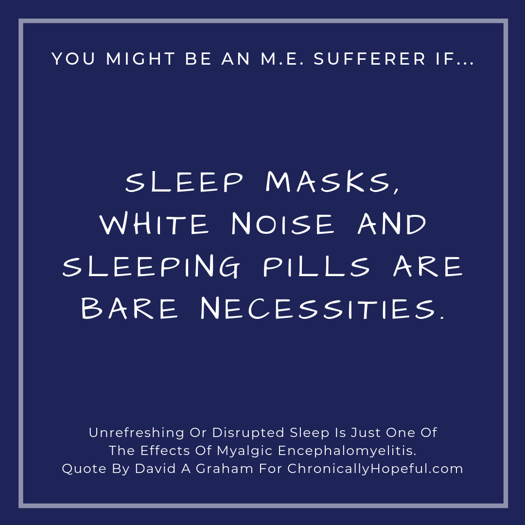 You might be a person with M.E. if... sleep masks, white noise and sleeping pills are necessities