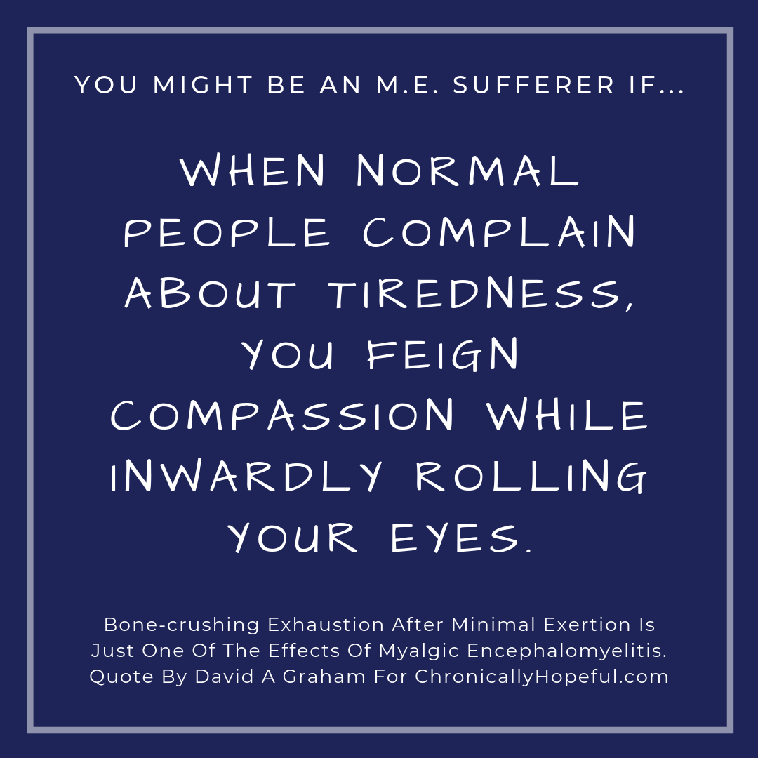You might be a person with M.E. if... when normal people complain of tiredness youo feign compassion and inwardly roll your eyes