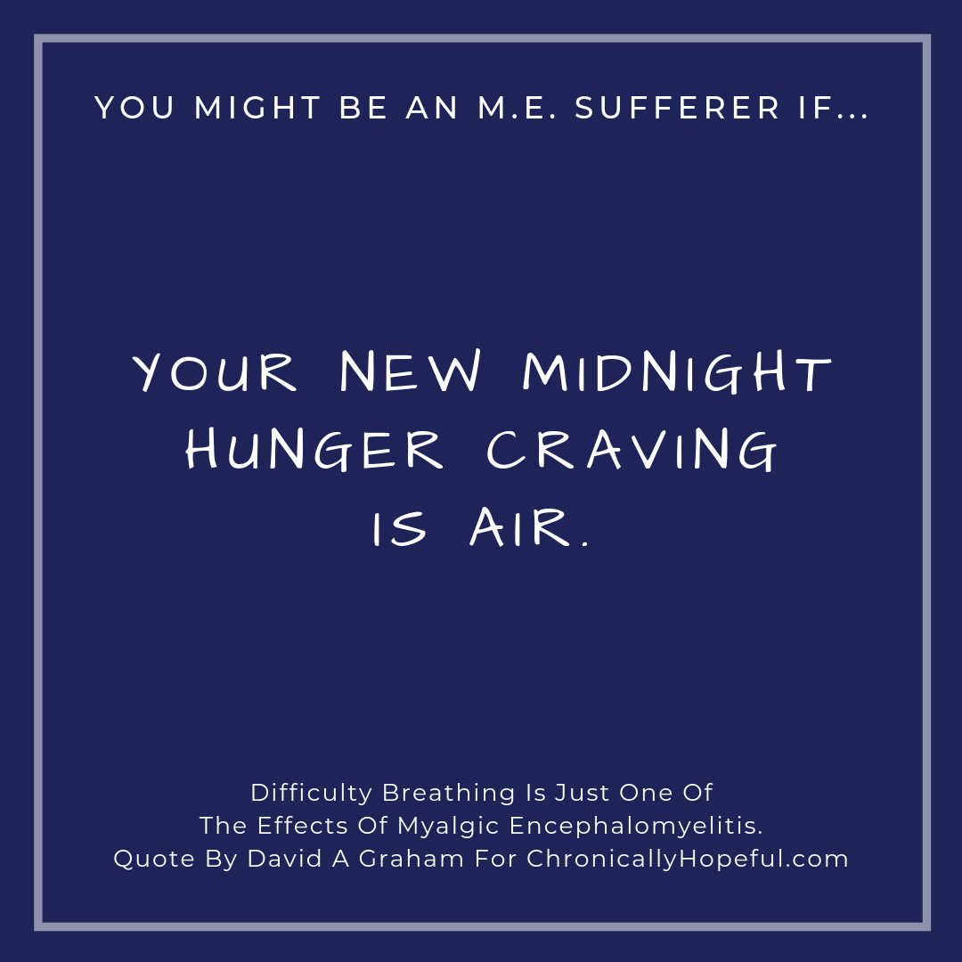You might be a person with M.E. if... your new midnight hunger craving is air.
